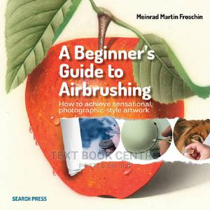 A Beginner's Guide To Airbrushing: How To Achieve Sensational... | Books & Games for sale in Nairobi, Nairobi Central