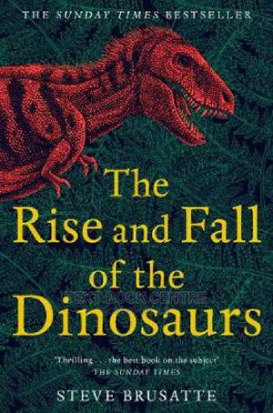 The Rise And Fall Of The Dinosaurs: The Untold Story Of A Lost World | Books & Games for sale in Nairobi, Nairobi Central